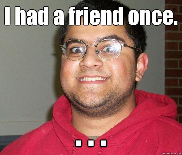 I had a friend once. . . .