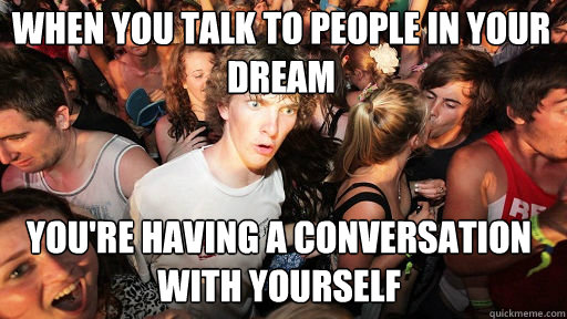 When you talk to people in your dream you're having a conversation with yourself - When you talk to people in your dream you're having a conversation with yourself  Sudden Clarity Clarence