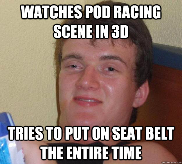 Watches pod racing scene in 3d tries to put on seat belt the entire time - Watches pod racing scene in 3d tries to put on seat belt the entire time  10 Guy