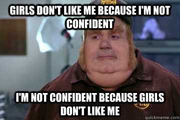 Girls don't like me because i'm not confident I'm not confident because girls don't like me