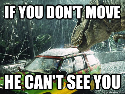 if you don't move he can't see you  Jurassic Park