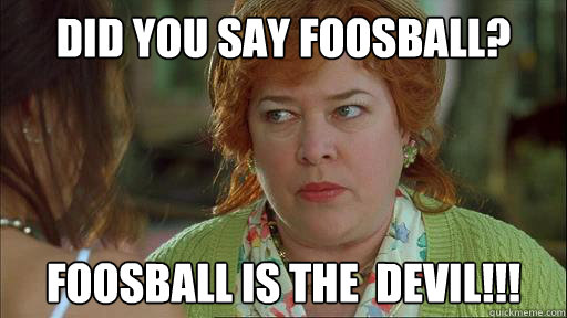 Did You Say Foosball Foosball Is The Devil Waterboy Devil Mom