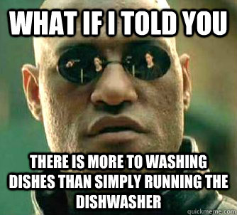 What if i told you There is more to washing dishes than simply running the dishwasher - What if i told you There is more to washing dishes than simply running the dishwasher  WhatIfIToldYouBing